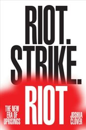 Riot, Strike, Riot : The New Era of Uprisings - Clover, Joshua