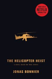 Helicopter Heist : A Novel Based on True Events - Bonnier, Jonas