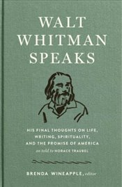 Walt Whitman Speaks : His Final Thoughts on Life, Writing, Spirituality and the  Promise of America - Whitman, Walt