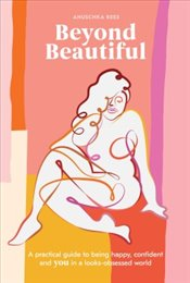 Beyond Beautiful : A Practical Guide to Being Happy, Confident, and You in a Looks-Obsessed World - Rees, Anuschka