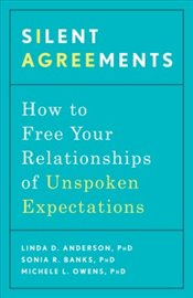 Silent Agreements : How to Free Your Relationships of Unspoken Expectations - Anderson, Linda D.