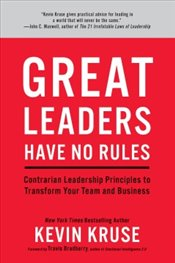 Great Leaders Have No Rules : Contrarian Leadership Principles to Transform Your Team and Business - Kruse, Kevin
