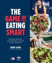 Game of Eating Smart : Nourishing Recipes for Peak Performance Inspired by MLB Superstars - Loria, Julie