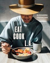 Eat Cook L.A. : Recipes from the City of Angels - Crapanzano, Aleksandra