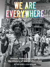 We Are Everywhere : Protest, Power, and Pride in the History of Queer Liberation - Brown, Leighton