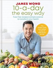 10 a Day the Easy Way : Fuss free Recipes and Simple Science to Transform your Health - Wong, James
