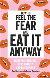 How to Feel the Fear and Eat It Anyway : Fight the Food Fads, Beat Anxiety and Eat in Peace - Simmons, Eve