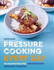 Pressure Cooking Everyday : 80 Modern Recipes for Stovetop Pressure Cooking - Smart, Denise