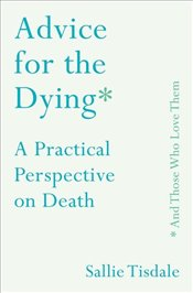 Advice for the Dying And Those Who Love Them : A Practical Perspective on Death - Tisdale, Sallie