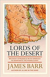 Lords of the Desert: The battle between the US and Great Britain for supremacy in the modern Middle  - Barr, James