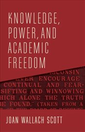 Knowledge, Power and Academic Freedom  - Scott, Joan Wallach