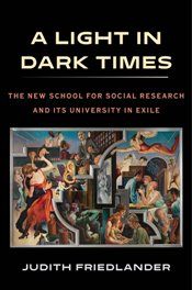 Light in Dark Times : The New School for Social Research and Its University in Exile - Friedlander, Judith