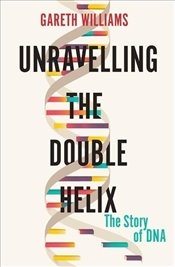 Unravelling the Double Helix : The Lost Heroes of DNA - Williams, Gareth