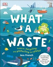 What A Waste : Rubbish, Recycling, and Protecting our Planet - French, Jess
