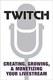 Twitch : Creating, Growing, & Monetizing Your Livestream -