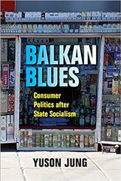 Balkan Blues : Consumer Politics after State Socialism (New Anthropologies of Europe) - Jung, Yuson