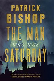 Man Who Was Saturday : The Extraordinary Life of Airey Neave : Soldier, Escaper, Spymaster, Polticia - Bishop, Patrick