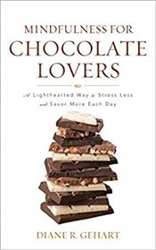 Mindfulness for Chocolate Lovers : A Lighthearted Way to Stress Less and Savor More Each Day - Gehart, Diane R.