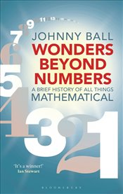 Wonders Beyond Numbers : A Brief History of All Things Mathematical - Ball, Johnny