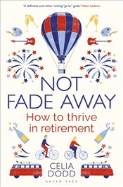 Not Fade Away : How to Thrive in Retirement - Dodd, Celia