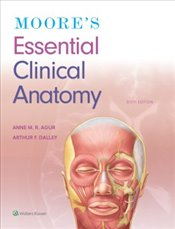 Moores Essential Clinical Anatomy 6e - Agur, Anne M. R.