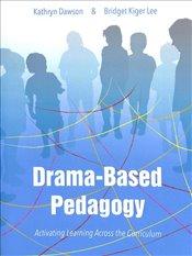 Drama-based Pedagogy : Activating Learning Across the Curriculum (Theatre in Education) - Dawson, Kathryn