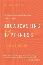 Broadcasting Happiness : The Science of Igniting and Sustaining Positive Change - Gielan, Michelle