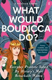 What Would Boudicca Do? : Everyday Problems Solved by Historys Most Remarkable Women - Foley, Elizabeth