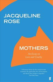 Mothers : An Essay on Love and Cruelty - Rose, Jacqueline