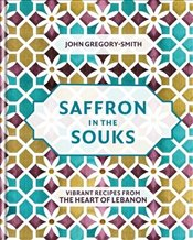 Saffron in the Souks : Vibrant Recipes from the Heart of Lebanon - Gregory-Smith, John