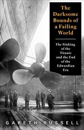 "Darksome Bounds of a Failing World : The Sinking of the ""Titanic"" and the End of the Edwardian Era - Russell, Gareth"