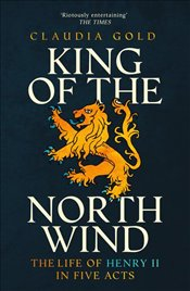 King of the North Wind : The Life of Henry II in Five Acts - Gold, Claudia