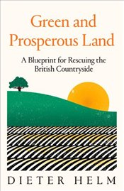 Green and Prosperous Land : A Blueprint for Rescuing the British Countryside - Helm, Dieter
