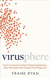 Virusphere : From Common Colds to Ebola Epidemics : Why We Need the Viruses That Plague Us - Ryan, Frank