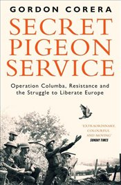Secret Pigeon Service : Operation Columba, Resistance and the Struggle to Liberate Europe - Corera, Gordon