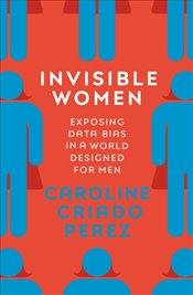 Invisible Women : Exposing Data Bias in a World Designed for Men - Criado Perez, Caroline