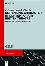 Rethinking Character in Contemporary British Theatre : Aesthetics, Politics, Subjectivity - Delgado Garcia, Cristina