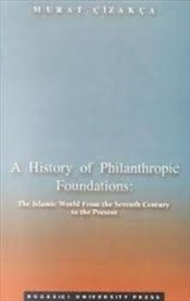 History of Philanthropic Foundations, A : Islamic World from the Seventh Century to the Present - Çızakça, Murat