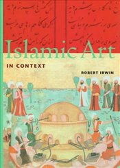 Islamic Art in Context : Art, Architecture and the Literary World - Irwin, Robert