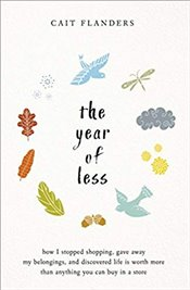 Year of Less : How I Stopped Shopping, Gave Away my Belongings and Discovered Life is Worth More Tha - Flanders, Cait