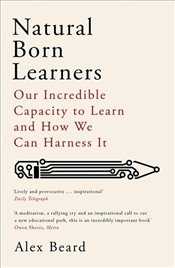 Natural Born Learners: Our Incredible Capacity to Learn and How We Can Harness It - Beard, Alex