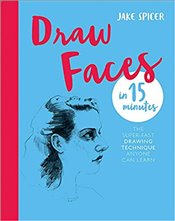Draw Faces in 15 Minutes : The Super Fast Drawing Technique Anyone Can Learn - Spicer, Jake