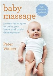 Baby Massage : Proven Techniques That Will Aid Your Babys Development and Strengthen the Bond Betwe - Walker, Peter