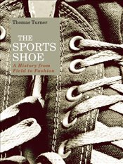 Sports Shoe : A History from Field to Fashion - Turner, Thomas