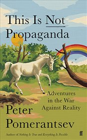 This is Not Propaganda : Adventures in the War Against Reality - Pomerantsev, Peter