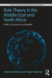 Role Theory in the Middle East and North Africa : Politics, Economics and Identity  - Akbaba, Yasemin
