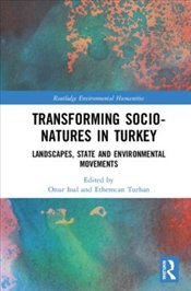 Transforming Socio Natures in Turkey : Landscapes, State and Environmental Movements  - İnal, Onur