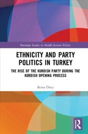 Ethnicity and Party Politics in Turkey: The Rise of the Kurdish Party during the Kurdish Opening Pro - Öney, Berna