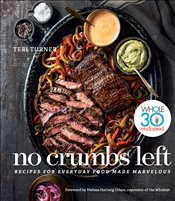 No Crumbs Left : Whole 30 Endorsed, Recipes for Everyday Food Made Marvelous - Turner, Teri