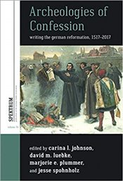 Archeologies of Confession : Writing the German Reformation, 1517-2017 - Johnson, Carina L.